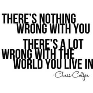 Brilliant Celebrity Quote By Chris Colfer~ There's nothing worng with you There's a lot wrong with the world you live in
