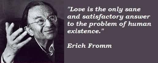 Brilliant Celebrity Quote By Erich Fromm~Love is the only sane and satisfactory answer to the problem of human existence.