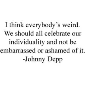 Brilliant Celebrity Quote By Johnny Depp~ I think everybody's weird . We should all celebrate our individuality and not be embarrassed or ashamed of it.