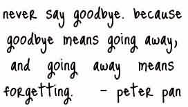 Brilliant Celebrity Quote By Peter pan~ Never say goodbye because goodbye means going away, amd going away means forgetting..