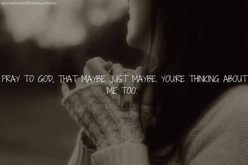 Brilliant Celebrity Quote ~ Pray to god, that maybe just maybe , youre thinking about me too.