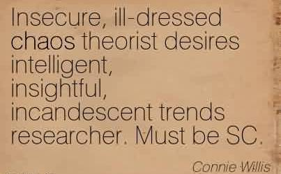 Brilliant Chaos Quote by Connie Willis ~Insecure, ill-dressed chaos theorist desires intelligent, insightful, incandescent trends researcher. Must be SC.