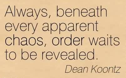 Brilliant Chaos Quote By Dean Koontz~Always, beneath every apparent chaos, order waits to be revealed.
