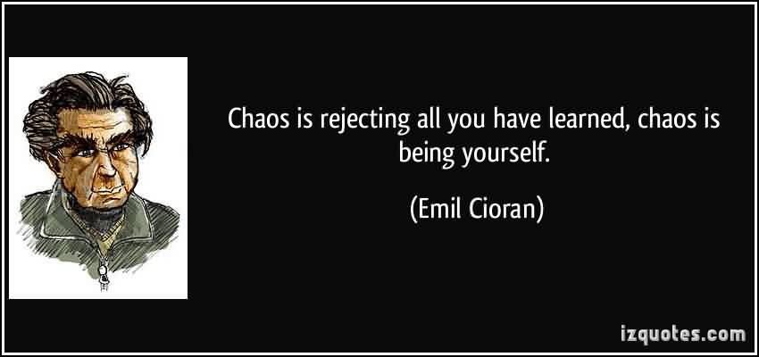 Brilliant  Chaos Quote by Emil Cioran~Chaos is rejecting all you have learned, Chaos is being yourself.