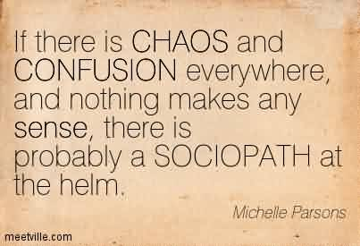 Brilliant Chaos Quote By Michelle Parsons ~If There Is CHAOS And CONFUSION Everywhere, And Nothing Makes Any Sense, There Is Probably A SOCIOPATH at The Helm.