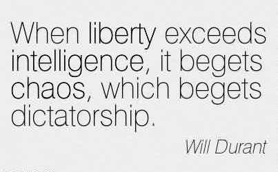 Brilliant Chaos Quote By Will Durant~When liberty exceeds intelligence, it begets chaos, which begets dictatorship.