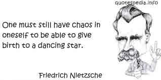 Brilliant Chaos Quote Friedrich Nietzsche~One Must Still Have Chaos In Oneself To Be Able To Give Birth To A Dancing Star.