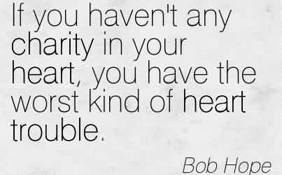 Brilliant Charity Quote By Bob Hope~ If you haven't any charity in your heart, you have the worst kind of heart trouble.
