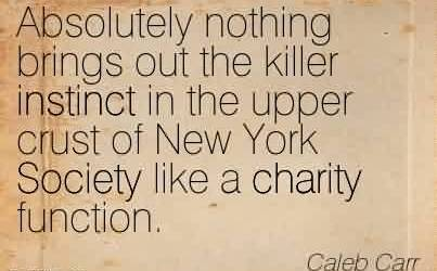 Brilliant Charity Quote By Caleb Carr~ Absolutely nothing brings out the killer instinct in the upper crust of New York Society like a charity function.