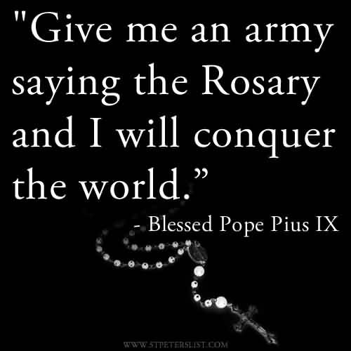 Brilliant Church Quote By Blessed Popr Pius IX~Give me an army saying the Rosary and i will conquer the world.