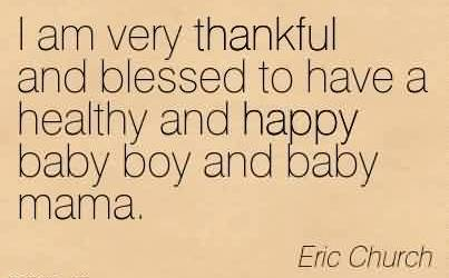 Brilliant Church Quote By Eric Church~ I am very thankful and blessed to have a healthy and happy baby boy and baby mama.