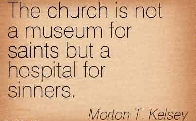 Brilliant Church Quote By Morton T.Kelsey~The church is not a museum for saints but a hospital for sinners.