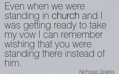 Brilliant Church Quote By Nicholas Sparks~Even when we were standing in church and I was getting ready to take my vow I can remember wishing that you were standing there instead of him.