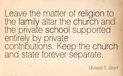 Brilliant Church Quote ~ Leave the matter of religion to the family altar the church and the private school supported entirely by private contributions. Keep the church and state forever separate.