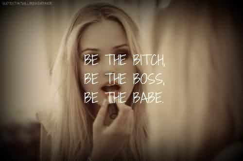 Bset Celebrity Quote ~ Be the bitch.