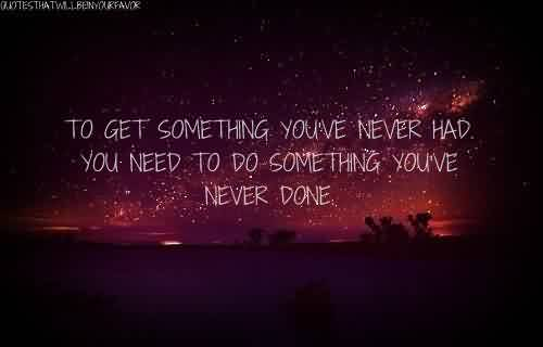 Bset  Celebrity Quote ~ To get something you've never had you need to do something you've never done.