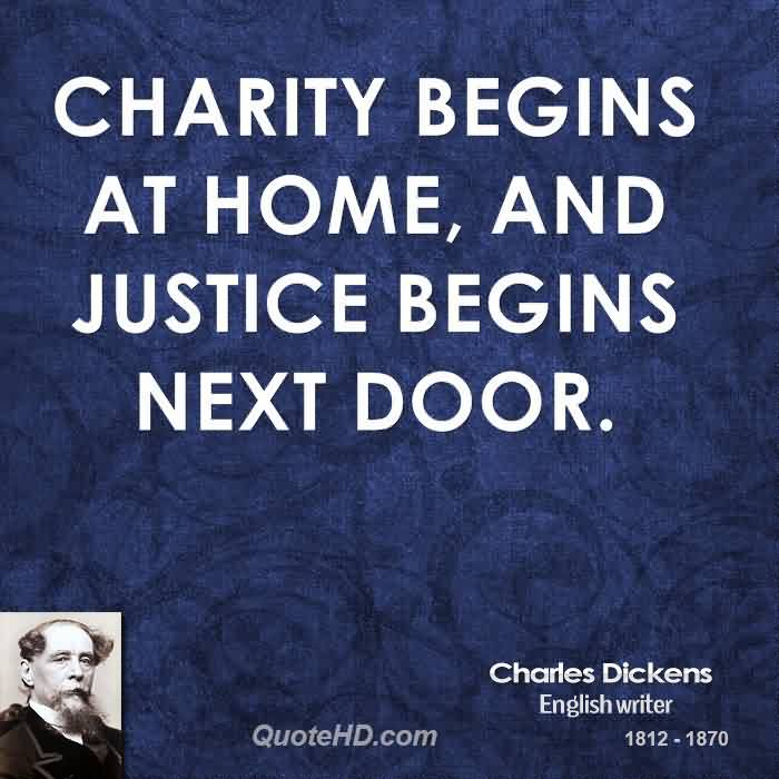 Bset Charity Quote By Charles Dickens ~ Charity Begins at home, and justice begins next door..