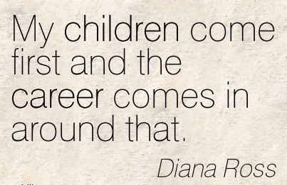 Careee Quotes by Diana Ross~My Children Come First And The ...