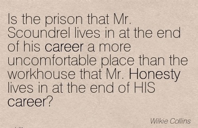 Careee Quotes by  Wilki Collins~Is The Prison That Mr. Scoundrel Lives In At The End Of His Career …The Workhouse That Mr. Honesty Lives In At The End Of HIS Career.