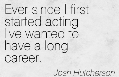 Career Qoutes by Josh Hutcherson~Ever Since I First Started Acting I've Wanted To Have A Long Career.