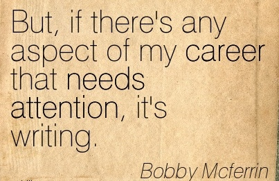 Career Quote by Bobby Mcferrin~But, If There's Any Aspect Of My Career That Needs Attention, It's Writing.
