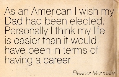Career quote By Eleanor Mondale~As An American I Wish My Dad Had Been Elected. Personally I Think My Life Is Easier Than It Would Have Been In Terms Of Having A Career.