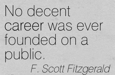 Career Quote by F. Scott Fitzgerald~No Decent Career Was Ever Founded On A Public.