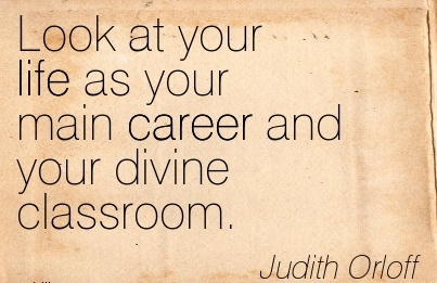 Career Quote by Judith Orloff~Look At Your Life As Your Main Career And Your Divine Classroom.