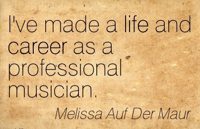 Career Quote by Melissa Auf Der Maur~I've Made A Life And Career As A Professional Musician.