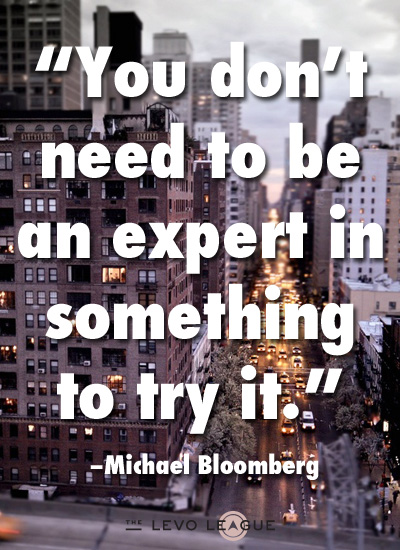 Career Quote by  Michael Bloomberg~You Don't Need To be An Expert In Something To Try It.