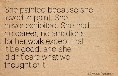 Career Quote By  Michael Lgnatieff~She Painted Because She Loved To… She Had No Career, no Ambitions For Her Work Except That It Be Good, and She didn't Care What We Thought Of It.