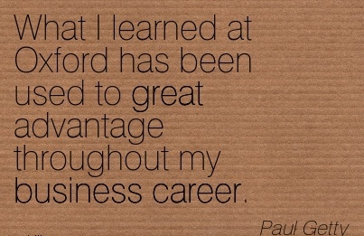 Career Quote by  Paul Getty~What I Learned At Oxford Has Been Used To Great Advantage Throughout My Business Career.