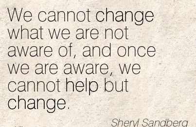 Career Quote by  Sheryl Sandberg~We Cannot Change What We Are Not Aware Of, And Once We Are Aware, We Cannot Help But Change.