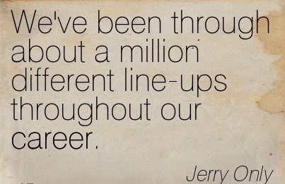 Career Quote Jerry Only~We've Been Through About A Million Different Line-Ups Throughout Our Career.