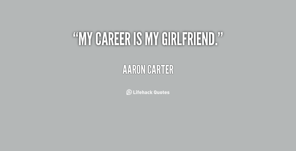 Career Quotes by  Aaron Carter~My Career Is My Girlfriend.