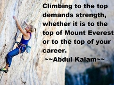 Career Quotes by Abdul Kalam~Climbing To The Top Demands Strength, Whether It Is To The Top Of Mount Everest Or To The Top Your Career.