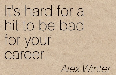 Career Quotes By Alex Winter ~It's Hard For A Hit To Be Bad For Your Career.
