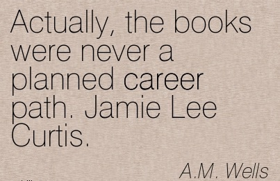 Career Quotes By  A.M Wells~Actually, The Books Were Never A Planned Career Path. Jamie Lee Curtis.