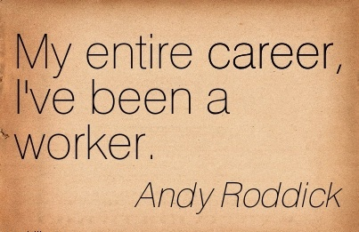 Career Quotes By  Andy Roddick~My Entire Career, I've Been A Worker.