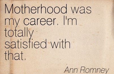 Career Quotes By Ann Romney ~Motherhood Was My Career. I'm Totally Satisfied With That.