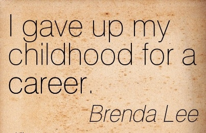 Career Quotes by  Brenda Lee~I Gave Up My Childhood For A Career.