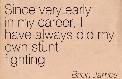 Career Quotes By Brion James~Since Very Early In My Career, I Have Always Did My Own Stunt Fighting.