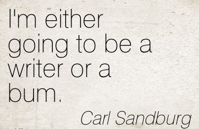 Career Quotes By  Carl Sandburg~I'm Either Going To Be A Writer Or A Bum.