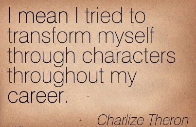 Career Quotes By Charlize Theron~I Mean I tried to Transform Myself Through Characters Throughout My Career.