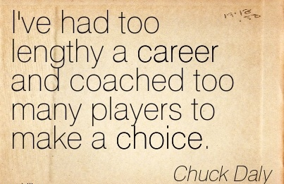 Career Quotes By  Chuck Daly~I've Had Too Lengthy A Career And Coached Too Many Players To Make A Choice.