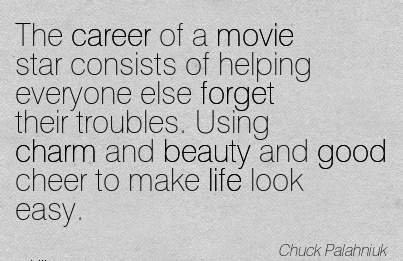 Career Quotes By  Chuck Palahniuk~The Career Of A Movie Star Consists Of Helping Everyone Else Forget their Troubles. Using Charm And Beauty And Good Cheer To Make Life Look Easy.