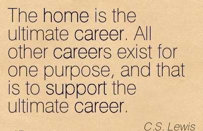Career Quotes By  C.S. Lewis~The Home is the Ultimate Career. All Other Careers exist for one Purpose, and that is to Support the Ultimate Career.
