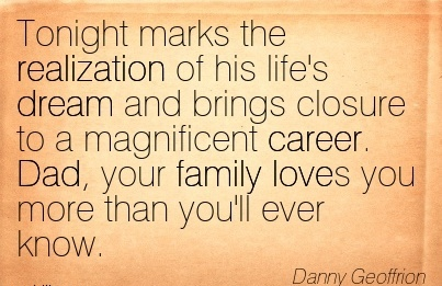 Career Quotes By Danny Geoffrion~Tonight Marks the Realization of his Life's Dream and Brings Closure to a Magnificent Career. Dad, your Family Loves you More than you'll ever know.