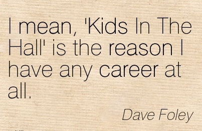 Career Quotes By Dave Foley~I Mean, 'Kids In The Hall' Is The Reason I Have Any Career At All.