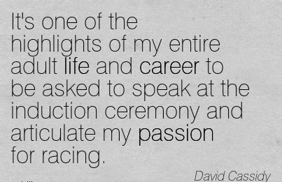 Career Quotes By  David Cassidy~It's One Of The Highlights Of My Entire Adult Life And Career To Be Asked To Speak At The Induction Ceremony And Articulate My passion For Racing.